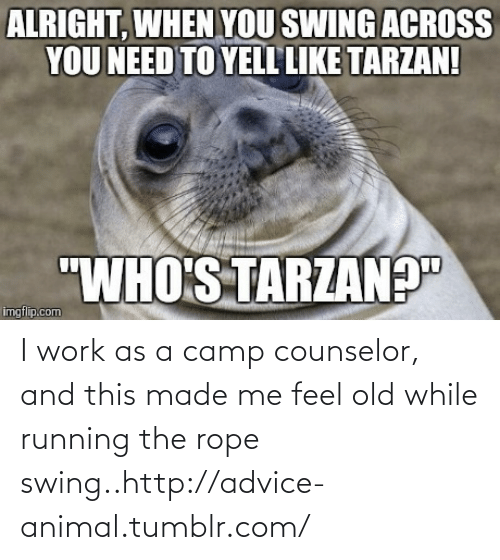 Camp Counselor: I work as a camp counselor, and this made me feel old while running the rope swing..http://advice-animal.tumblr.com/