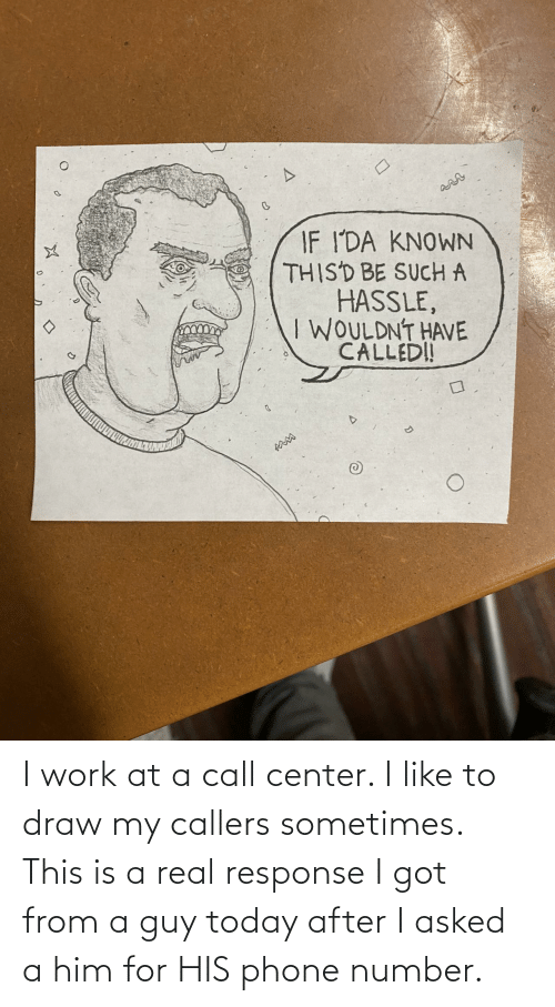 Phone Number: I work at a call center. I like to draw my callers sometimes. This is a real response I got from a guy today after I asked a him for HIS phone number.