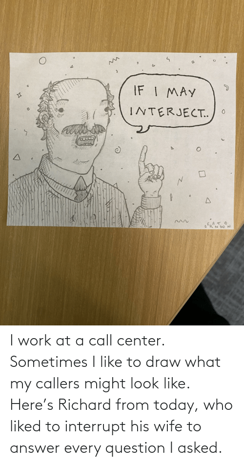 question: I work at a call center. Sometimes I like to draw what my callers might look like. Here's Richard from today, who liked to interrupt his wife to answer every question I asked.