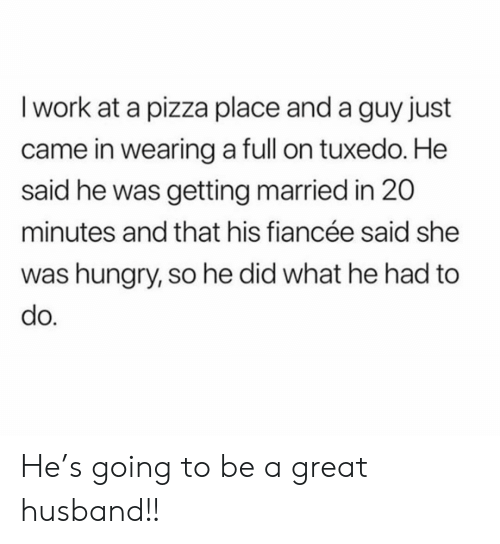 getting married: I work at a pizza place and a guy just  came in wearing a full on tuxedo. He  said he was getting married in 20  minutes and that his fiancée said she  was hungry, so he did what he had to  do. He's going to be a great husband!!