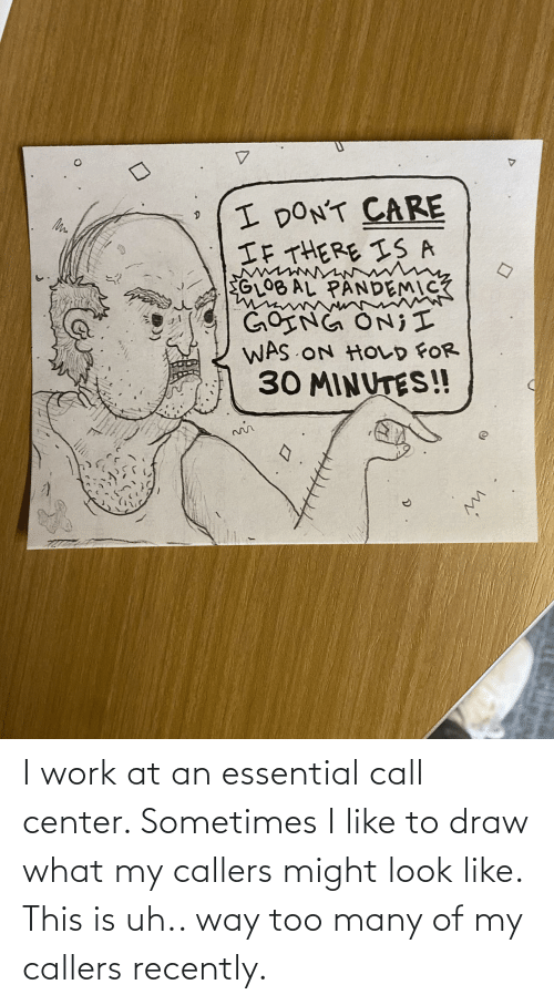 call center: I work at an essential call center. Sometimes I like to draw what my callers might look like. This is uh.. way too many of my callers recently.