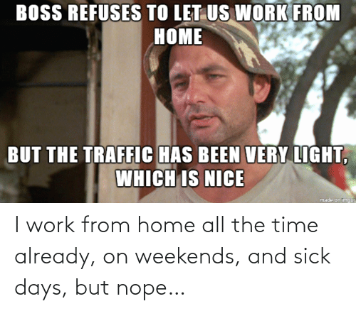 Weekends: I work from home all the time already, on weekends, and sick days, but nope…