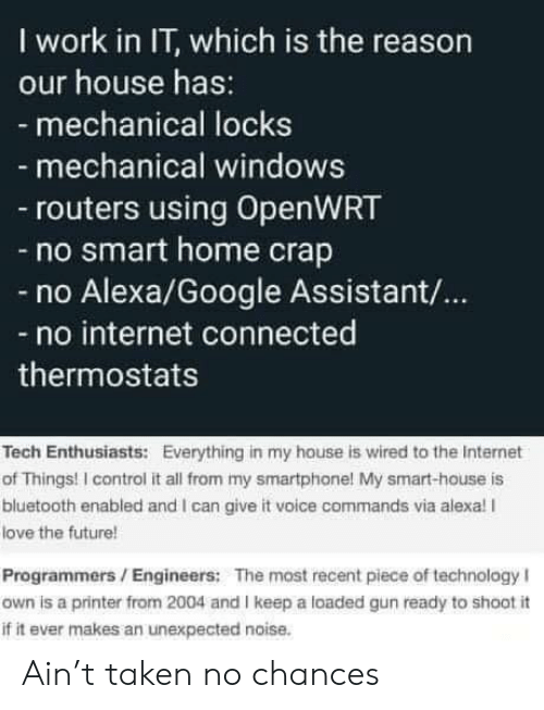 Locks: I work in IT, which is the reason  our house has:  - mechanical locks  mechanical windows  routers using OpenWRT  -no smart home crap  Alexa/Google Assistant/...  no internet connected  thermostats  Tech Enthusiasts: Everything in my house is wired to the Internet  of Things! I control it all from my smartphone! My smart-house is  bluetooth enabled and I can give it voice commands via alexa! I  love the future!  Programmers/Engineers: The most recent piece of technology I  own is a printer from 2004 and I keep a loaded gun ready to shoot i  if it ever makes an unexpected noise. Ain't taken no chances