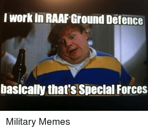 Military Memes: I work In RAAF Ground Defence  basically that's Special Forces  Military Memes