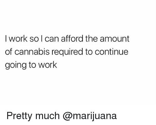 Weed, Work, and Marijuana: I work so I can afford the amount  of cannabis required to continue  going to work Pretty much @marijuana