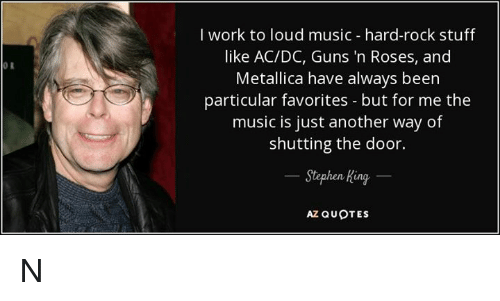 Guns, Memes, and Metallica: I work to loud music - hard-rock stuff  like AC/DC, Guns 'n Roses, and  Metallica have always been  particular favorites - but for me the  music is just another way of  shutting the door.  0 R  tephen King  AZ QUOTES N