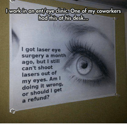 Memes, Desk, and Coworkers: I workinanent/eve clinic, One of my coworkers  had thisat his desk...  I got laser eye  surgery a month  ago, but I still  can't shoot  lasers out of  my eyes. Am I  doing it wrong,  or should I get  a refund?