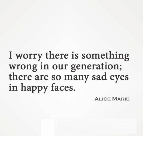 sad eyes: I worry there is something  wrong in our generation;  there are so many sad eyes  in happy faces  ALICE MARIE