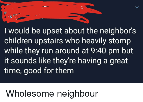 stomp: I would be upset about the neighbor's  children upstairs who heavily stomp  while they run around at 9:40 pm but  it sounds like they're having a great  time, good for them <p>Wholesome neighbour</p>