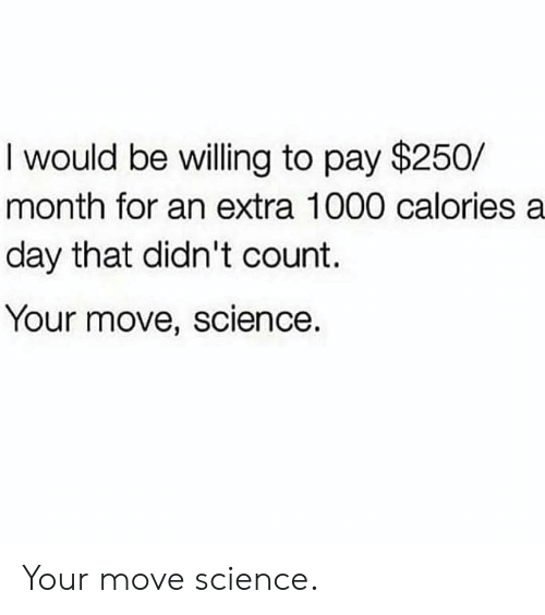 Your Move: I would be willing to pay $250/  month for an extra 1000 calories a  day that didn't count.  Your move, science. Your move science.