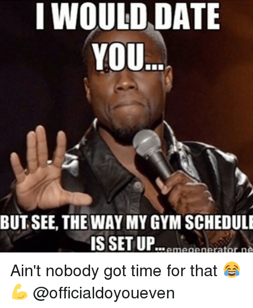 Dating, Gym, and Ups: I WOULD DATE  YOU  BUT SEE, THE WAY MY GYM SCHEDULE  IS SET UP megenerator n Ain't nobody got time for that 😂💪 @officialdoyoueven