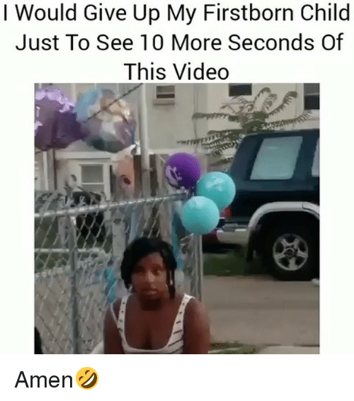 Memes, Video, and 🤖: I Would Give Up My Firstborn Child  Just To See 10 More Seconds Of  This Video Amen🤣