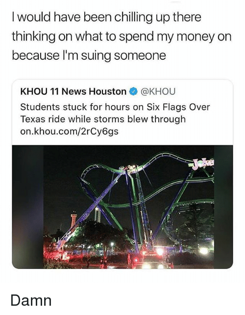 Memes, Money, and News: I would have been chilling up there  thinking on what to spend my money on  because I'm suing someone  KHOU 11 News Houston @KHOU  Students stuck for hours on Six Flags Over  Texas ride while storms blew through  on.khou.com/2rCy6gs Damn
