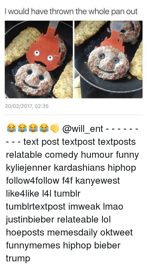 Funny, Kardashians, and Lmao: I would have thrown the whole pan out  20/02/2017, 02:35 😂😂😂😂👏 @will_ent - - - - - - - - - text post textpost textposts relatable comedy humour funny kyliejenner kardashians hiphop follow4follow f4f kanyewest like4like l4l tumblr tumblrtextpost imweak lmao justinbieber relateable lol hoeposts memesdaily oktweet funnymemes hiphop bieber trump