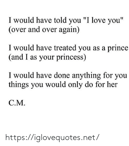 "Prince: I would have told you ""I love you""  (over and over again)  I would have treated you as a prince  (and I as your princess)  I would have done anything for you  things you would only do for her  C.M. https://iglovequotes.net/"
