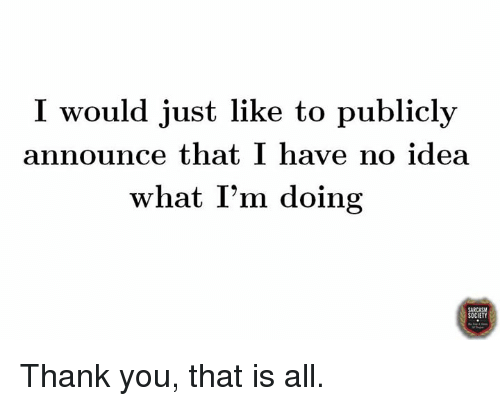Dank, Thank You, and Announcement: I would just like to publicly  announce that I have no idea  what I'm doing  OCIETY Thank you, that is all.
