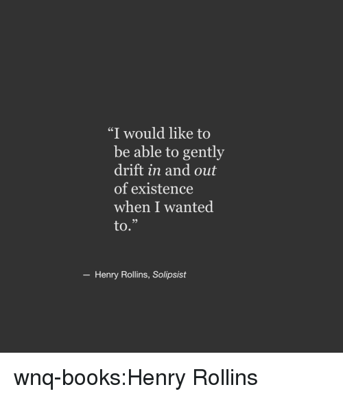 """rollins: """"I would like to  be able to gently  drift in and out  of existence  when I wanted  to.""""  6S  93  Henry Rollins, Solipsist wnq-books:Henry Rollins"""