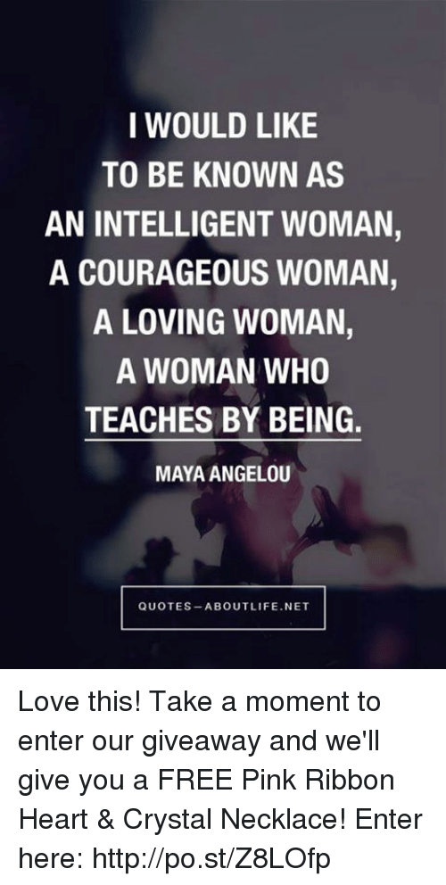Dank, Life, and Love: I WOULD LIKE  TO BE KNOWN AS  AN INTELLIGENT WOMAN,  A COURAGEOUS WOMAN,  A LOVING WOMAN,  A WOMAN WHO  TEACHES BY BEING.  MAYA ANGELOU  QUOTES ABOUT LIFE NET Love this! Take a moment to enter our giveaway and we'll give you a FREE Pink Ribbon Heart & Crystal Necklace!  Enter here: http://po.st/Z8LOfp