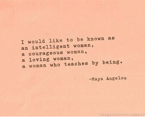 Courageous: I would like to be known as  an intelligent woman,  a courageous woman,  a loving woman,  a woman who teaches by being.  -Maya Angelou  aughitout-.tumblr