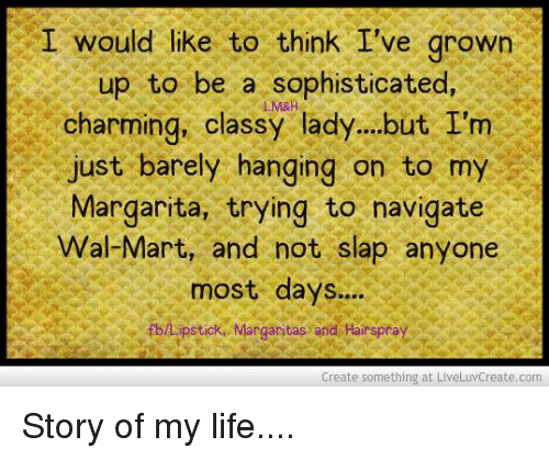 hairspray: I would like to think I've grown  up to be a sophisticated  M&A  charming, classy lady...but I'm  just barely hanging on to my  Margarita, trying to navigate  Wal-Mart, and not slap anyone  most days....  fbltipsticke Margaritas and Hairspray  Create something at LiveLuvCreate.com Story of my life....