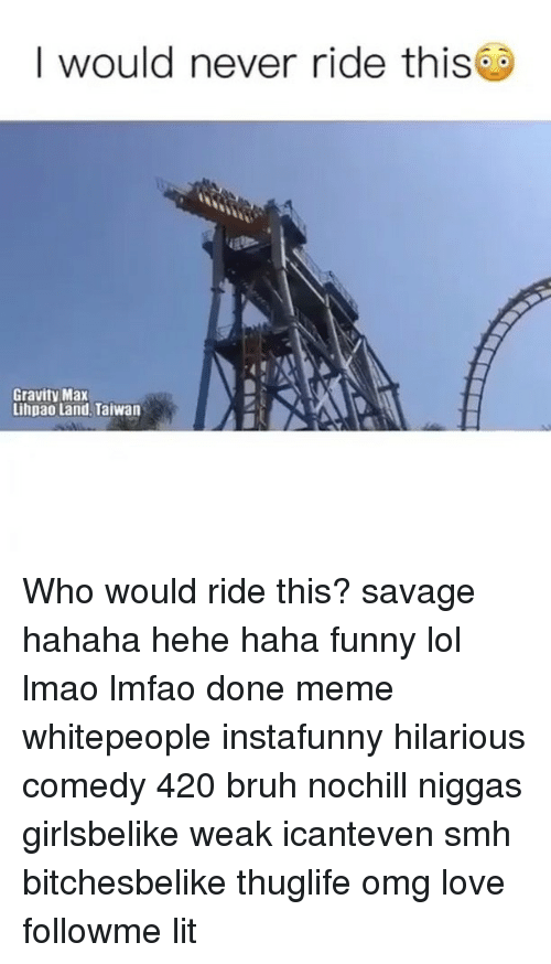 Done Meme: I would never ride this  Gravity Max  Lihpao Land, Taiwan Who would ride this? savage hahaha hehe haha funny lol lmao lmfao done meme whitepeople instafunny hilarious comedy 420 bruh nochill niggas girlsbelike weak icanteven smh bitchesbelike thuglife omg love followme lit