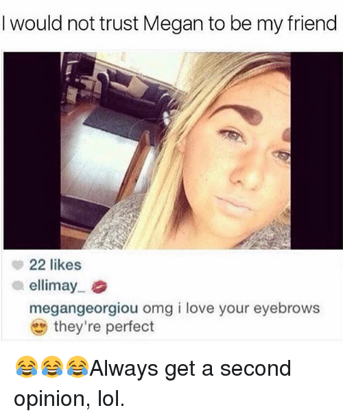Lol, Love, and Megan: I would not trust Megan to be my friend  22 likes  a ellimay  megangeorgiou omg i love your eyebrows  they're perfect 😂😂😂Always get a second opinion, lol.