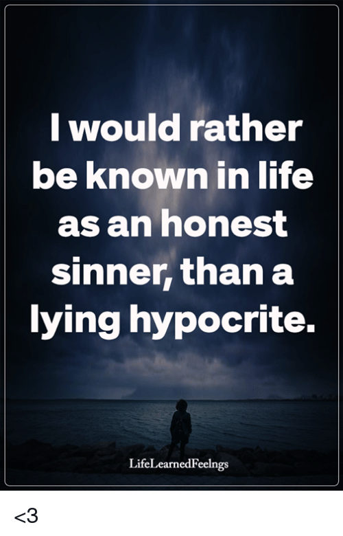 Hypocrite: I would rather  be known in life  as an honest  sinner, than a  ying hypocrite.  LifeLearnedFeelngs <3