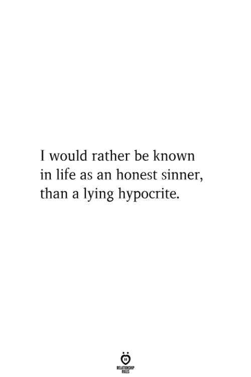 Hypocrite: I would rather be known  in life as an honest sinner,  than a lying hypocrite.
