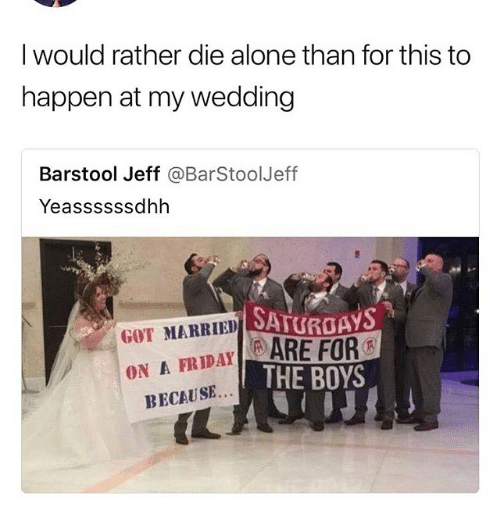 Being Alone, Funny, and Wedding: I would rather die alone than for this to  happen at my wedding  Barstool Jeff @BarStoolJeff  Yeassssssdhh  SATURGAYS  GOT MARRIED  DAY ARE FOR  ON A FRIDAYARE  THE BOYS  BECAUSE...  IL