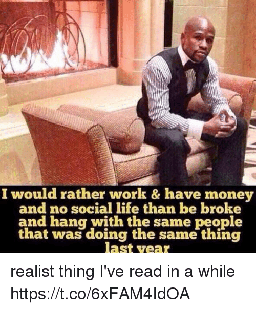 Funny, Money, and Work: I would rather work & have money  and no social than be broke  and hang with the same people  that was doing the same thing  last year realist thing I've read in a while https://t.co/6xFAM4IdOA