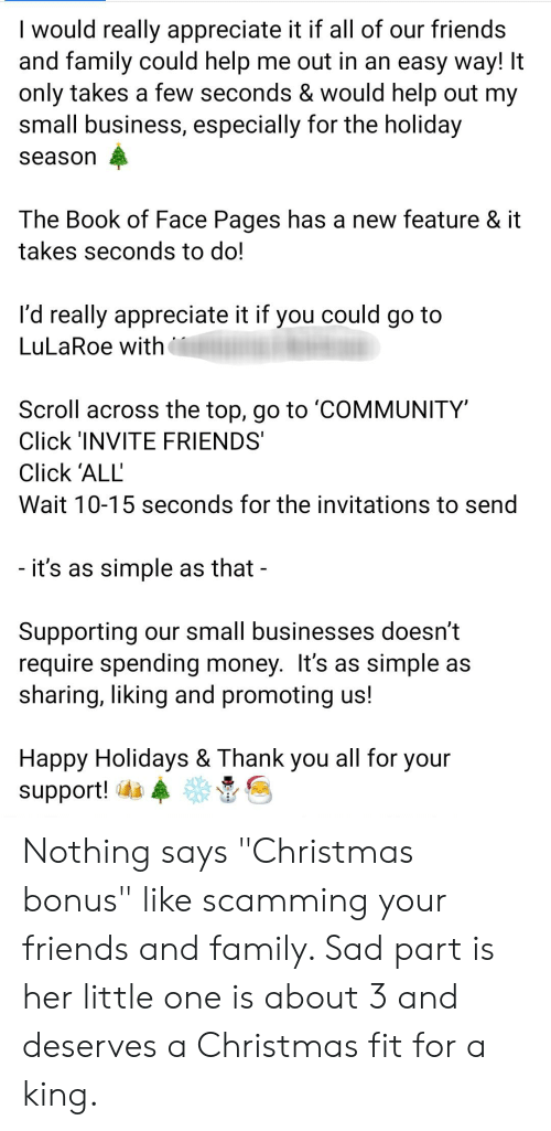 """invitations: I would really appreciate it if all of our friends  and family could help me out in an easy way! It  only takes a few seconds & would help out my  small business, especially for the holiday  season  The Book of Face Pages has a new feature & it  takes seconds to do!  could  I'd really appreciate it if  you  go to  LuLaRoe with  Scroll across the top, go to 'COMMUNITY  Click 'INVITE FRIENDS  Click 'ALL  Wait 10-15 seconds for the invitations to send  - it's as simple as that -  Supporting our small businesses doesn't  require spending money. It's as simple as  sharing, liking and promoting us!  Happy Holidays & Thank you all for your  support! Nothing says """"Christmas bonus"""" like scamming your friends and family. Sad part is her little one is about 3 and deserves a Christmas fit for a king."""