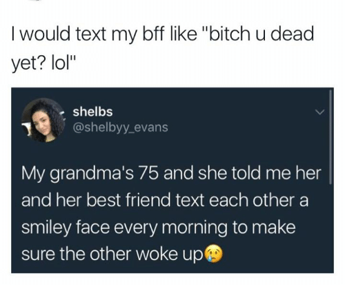 "smileys: I would text my bff like ""bitch u dead  yet? lol""  shelbs  @shelbyy evans  @shelbyy_evans  My grandma's 75 and she told me her  and her best friend text each other a  smiley face every morning to make  sure the other woke up"
