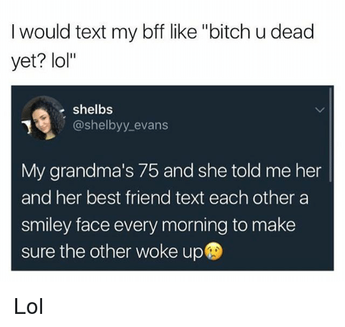 "smileys: I would text my bff like ""bitch u dead  yet? lol""  e shelbs  @shelbyy_evans  My grandma's 75 and she told me her  and her best friend text each other a  smiley face every morning to make  sure the other woke up Lol"