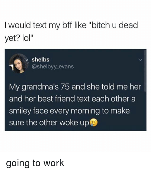 """˜»: I would text my bff like """"bitch u dead  yet? lol""""  shelbs  @shelbyy evans  My grandma's 75 and she told me her  and her best friend text each other a  smiley face every morning to make  sure the other woke up going to work"""