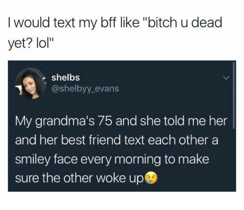 """Best Friend, Bitch, and Lol: I would text my bff like """"bitch u dead  yet? lol""""  shelbs  @shelbyy_evans  My grandma's 75 and she told me her  and her best friend text each other a  smiley face every morning to make  sure the other woke up"""