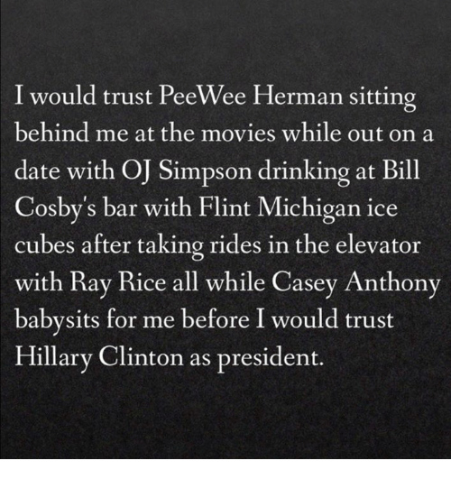 Bill Cosby, Dating, and Drinking: I would trust PeeWee Herman sitting  behind me at the movies while out on a  date with O Simpson drinking at Bill  Cosby's bar with Flint Michigan ice  cubes after taking rides in the elevator  with Ray Rice all while Casey Anthony  babysits for me before I would trust  Hillary Clinton as president.