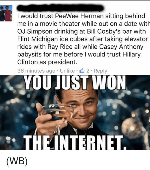 ray rice: I would trust PeeWee Herman sitting behind  me in a movie theater while out on a date with  OJ Simpson drinking at Bill Cosby's bar with  Flint Michigan ice cubes after taking elevator  rides with Ray Rice all while Casey Anthony  babysits for me before I would trust Hillary  Clinton as president.  36 minutes ago Unlike 2 Reply  YOU JUST WON  THE INTERNET (WB)
