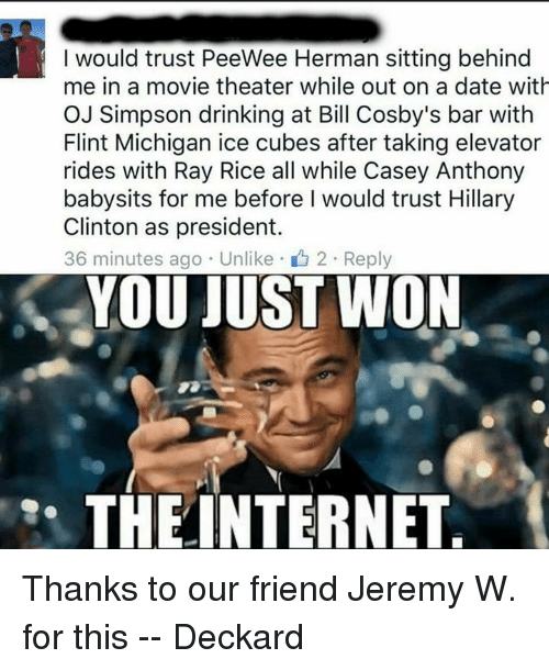 Bill Cosby, Dating, and Drinking: I would trust PeeWee Herman sitting behind  me in a movie theater while out on a date with  OJ Simpson drinking at Bill Cosby's bar with  Flint Michigan ice cubes after taking elevator  rides with Ray Rice all while Casey Anthony  babysits for me before I would trust Hillary  Clinton as president.  36 minutes ago Unlike 2 Reply  YOU JUST WON  THE INTERNET Thanks to our friend Jeremy W. for this -- Deckard
