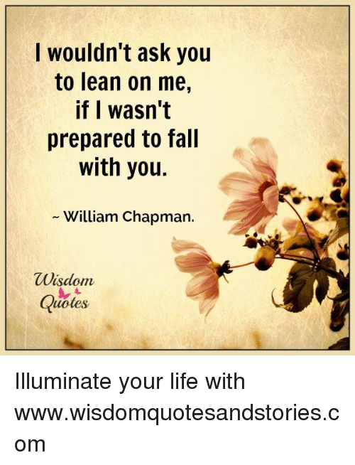 lean on me: I wouldn't ask you  to lean on me,  if I wasn't  prepared to fall  with you.  William Chapman.  Wisdom  Quotes Illuminate your life with www.wisdomquotesandstories.com