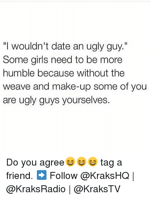 "humbleness: ""I wouldn't date an ugly guy.""  Some girls need to be more  humble because without the  weave and make-up some of you  are ugly guys yourselves. Do you agree😆😆😆 tag a friend. ➡️ Follow @KraksHQ 