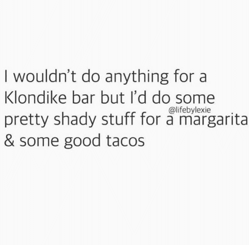 margarita: I wouldn't do anything for a  Klondike bar but I'd do some  pretty shady stuff for a margarita  & some good tacos  @lifebylexie
