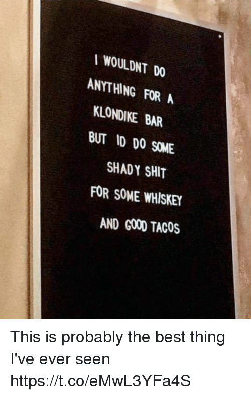Funny, Shit, and Best: I WOULDNT DO  ANYTHING FOR A  LONDIKE BAR  BUT ID DO SOME  SHADY SHIT  FOR SOME WHISKEY  AND G00D TACOS This is probably the best thing I've ever seen https://t.co/eMwL3YFa4S
