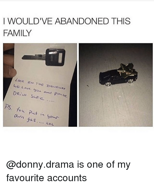 Family, Love, and Memes: I WOULD'VE ABANDONED THIS  FAMILY  WG Love you and Pieese  Dee Sofe  dwn gas @donny.drama is one of my favourite accounts
