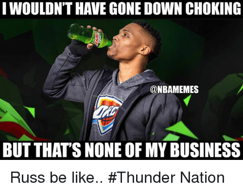 Be Like, Nba, and Business: I WOULON'T HAVE GONE DOWN CHOKING  @NBAMEMES  BUT THAT'S NONE OF MY BUSINESS Russ be like.. #Thunder Nation