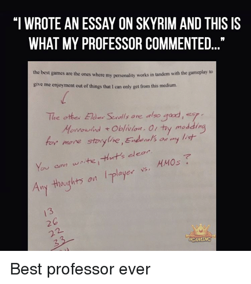 """Best Gaming: """"I WROTE AN ESSAY ON SKYRIM AND THIS IS  WHAT MY PROFESSOR COMMENTED  the best games are the ones where my works in tandem with the gameplay to  personality give me enjoyment out of things that 1 can only get from this medium.  The othe. Elder Serolls are also  gad, s  ddin  Morrowind t  oblivion. Ol try mo  for more storyline,End als on  my list  dear  You can waite, ayer VS,  HMOs  Any thoughts on  GROAMING Best professor ever"""