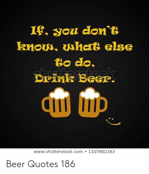 shutterstock: I, you don t  to do.  Drins Beer  www.shutterstock.com 1107802163 Beer Quotes 186