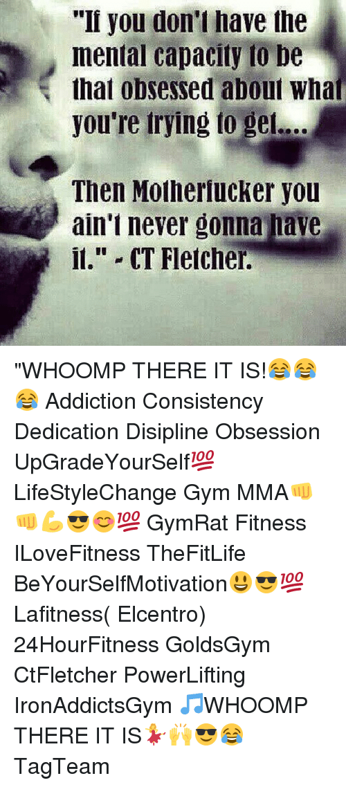 "whoomp there it is: ""I you don't have the  mental capacity to be  that obsessed about What  you're trying to ge...  Then Motherlucker you  ain't never gonna have  it."" CT Fletcher. ""WHOOMP THERE IT IS!😂😂😂 Addiction Consistency Dedication Disipline Obsession UpGradeYourSelf💯 LifeStyleChange Gym MMA👊👊💪😎😊💯 GymRat Fitness ILoveFitness TheFitLife BeYourSelfMotivation😃😎💯 Lafitness( Elcentro) 24HourFitness GoldsGym CtFletcher PowerLifting IronAddictsGym 🎵WHOOMP THERE IT IS💃🙌😎😂 TagTeam"
