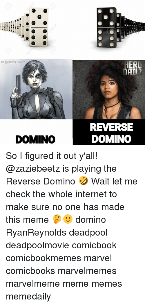 Internet, Meme, and Memes: I0 @HERO.DAILY  REVERSE  DOMINO  DOMINO So I figured it out y'all! @zaziebeetz is playing the Reverse Domino 🤣 Wait let me check the whole internet to make sure no one has made this meme 🤔🙂 domino RyanReynolds deadpool deadpoolmovie comicbook comicbookmemes marvel comicbooks marvelmemes marvelmeme meme memes memedaily