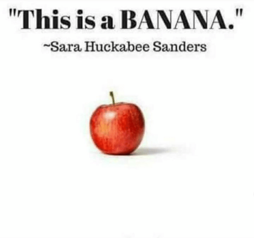 "huckabee: I1  ""This is a BANANA.""  Sara Huckabee Sanders"