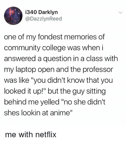 """Anime, College, and Community: i340 Darklyn  @DazzlynReed  one of my fondest memories of  community college was when i  answered a question in a class with  my laptop open and the professor  was like """"you didn't know that you  looked it up!"""" but the guy sitting  behind me yelled """"no she didn't  shes lookin at anime"""" me with netflix"""
